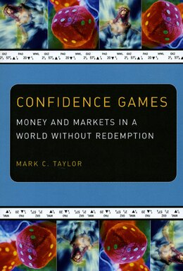 Book Confidence Games: Money and Markets in a World without Redemption by Mark C. Taylor