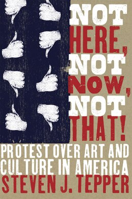 Book Not Here, Not Now, Not That!: Protest over Art and Culture in America by Steven J. Tepper