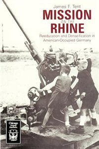 Book Mission On The Rhine: Reeducation and Denazification in American-Occupied Germany by James F. Tent