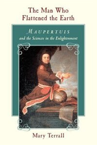 Book The Man Who Flattened The Earth: Maupertuis and the Sciences in the Enlightenment by Mary Terrall