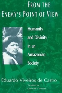 Book From The Enemy's Point Of View: Humanity and Divinity in an Amazonian Society by Eduardo Viveiros De Castro