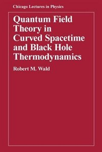 Book Quantum Field Theory in Curved Spacetime and Black Hole Thermodynamics by Robert M. Wald