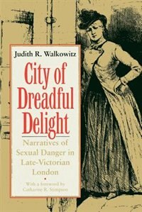 Book City Of Dreadful Delight: Narratives of Sexual Danger in Late-Victorian London by Judith R. Walkowitz