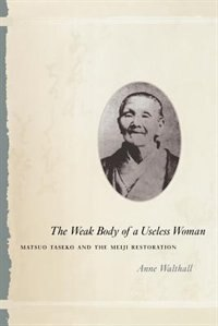 Book The Weak Body Of A Useless Woman: Matsuo Taseko and the Meiji Restoration by Anne Walthall