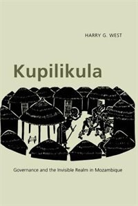 Book Kupilikula: Governance and the Invisible Realm in Mozambique by Harry G. West