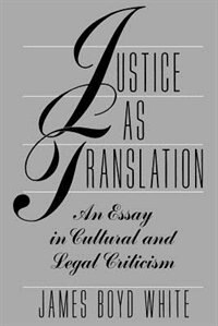 Book Justice As Translation: An Essay in Cultural and Legal Criticism by James Boyd White