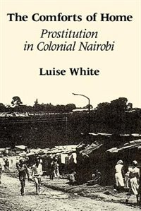 Book The Comforts Of Home: Prostitution in Colonial Nairobi by Luise White