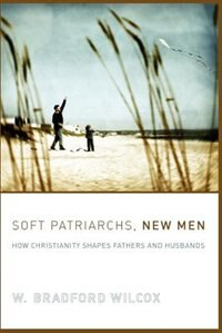 Book Soft Patriarchs, New Men: How Christianity Shapes Fathers and Husbands by W. Bradford Wilcox
