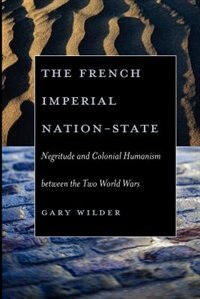 Book The French Imperial Nation-state: Negritude and Colonial Humanism between the Two World Wars by Gary Wilder