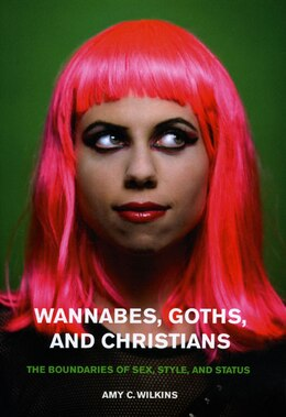 Book Wannabes, Goths, and Christians: The Boundaries of Sex, Style, and Status by Amy C. Wilkins