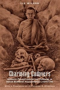 Book Charming Cadavers: Horrific Figurations of the Feminine in Indian Buddhist Hagiographic Literature by Liz Wilson