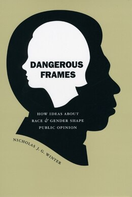 Book Dangerous Frames: How Ideas about Race and Gender Shape Public Opinion by Nicholas J. G. Winter