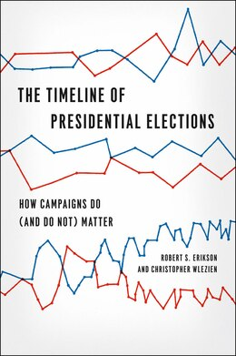 Book The Timeline of Presidential Elections: How Campaigns Do (and Do Not) Matter by Robert S. Erikson