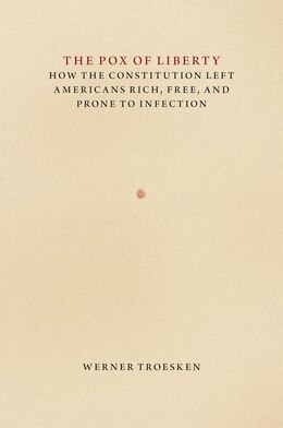 Book The Pox Of Liberty: How The Constitution Left Americans Rich, Free, And Prone To Infection by Werner Troesken