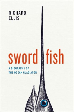 Book Swordfish: A Biography Of The Ocean Gladiator by Richard Ellis