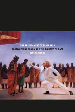 Book The Predicament of Blackness: Postcolonial Ghana and the Politics of Race by Jemima Pierre