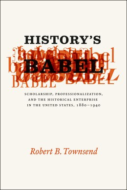 Book History's Babel: Scholarship, Professionalization, and the Historical Enterprise in the United… by Robert B. Townsend