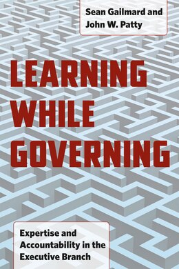 Book Learning While Governing: Expertise and Accountability in the Executive Branch by Sean Gailmard