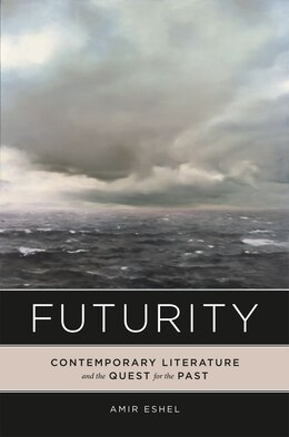 Book Futurity: Contemporary Literature and the Quest for the Past by Amir Eshel