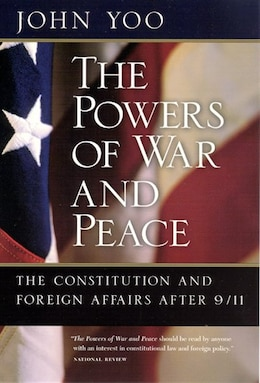 Book The Powers Of War And Peace: The Constitution And Foreign Affairs After 9/11 by John Yoo
