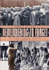 Book Remembering To Forget: Holocaust Memory Through The Camera's Eye by Barbie Zelizer