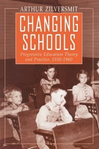 Book Changing Schools: Progressive Education Theory and Practice, 1930-1960 by Arthur Zilversmit
