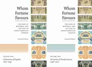 Whom Fortune Favours: The Bank Of Montreal And The Rise Of North American Finance by Laurence B. Mussio
