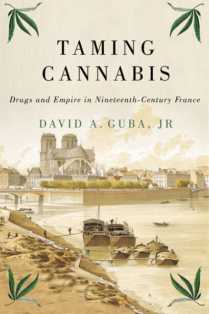 Taming Cannabis: Drugs And Empire In Nineteenth-century France by David A. Guba