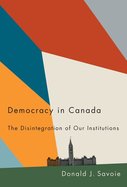 Democracy In Canada: The Disintegration Of Our Institutions by Donald J. Savoie