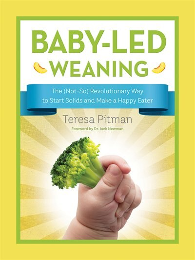 Baby-led Weaning: The (not-so) Revolutionary Way To Start Solids And Make A Happy Eater by Teresa Pitman