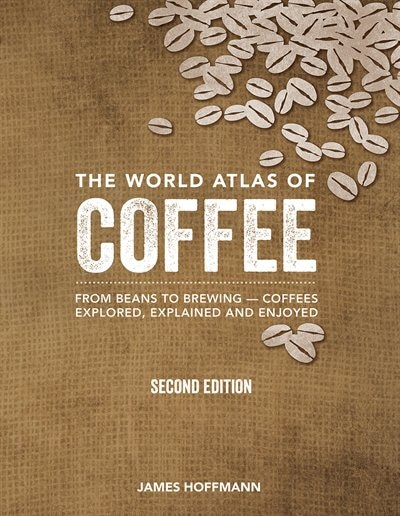 The World Atlas Of Coffee: From Beans To Brewing -- Coffees Explored, Explained And Enjoyed by James Hoffmann