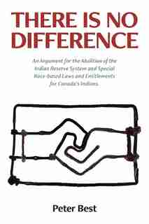 There Is No Difference: An Argument for the Abolition  of the Indian Reserve System and Special Race-based Laws and Entitle by Peter Best