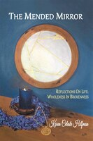 The Mended Mirror: Reflections On Life: Wholeness In Brokenness