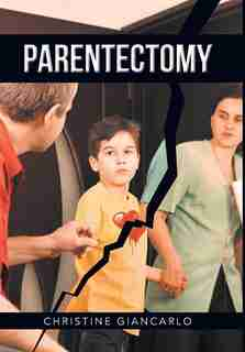 Parentectomy: A narrative ethnography of 30 cases of parental alienation and what to do about it by Christine Giancarlo