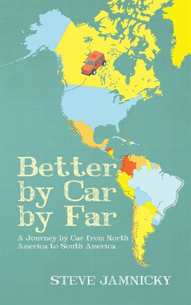 Better By Car By Far: A Journey By Car From North America To South America by Steve Jamnicky