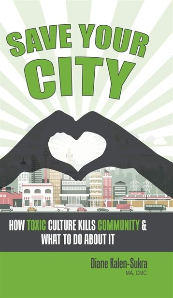 Save Your City: How Toxic Culture Kills Community & What to Do About It by Diane Kalen-Sukra