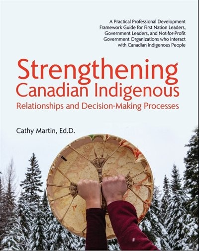 Strengthening Canadian Indigenous: Relationships and Decision-Making Processes by Ed.D. Cathy A. Martin