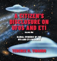 A Citizen's Disclosure on UFOs and ETI: Global Evidence of the UFO and ETI Presence (Volume 1)