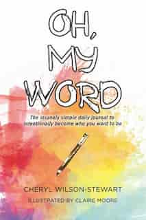 Oh, My Word: The Insanely Simple Daily Journal To Intentionally Become Who You Want To Be by Cheryl Wilson-stewart