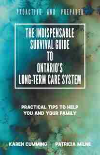 The Indispensable Survival Guide To Ontario's Long-term Care System: Practical Tips To Help You And Your Family Be Proactive And Prepared by Karen Cumming