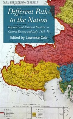 Book Different Paths to the Nation: Regional and National Identities in Central Europe and Italy, 1830-70 by Laurence Cole