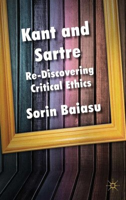 Book Kant And Sartre: Re-discovering Critical Ethics by Sorin Baiasu