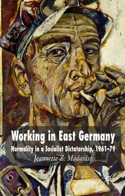 Book Working In East Germany: Normality in a Socialist Dictatorship 1961-79 by Jeannette Z. Madarász