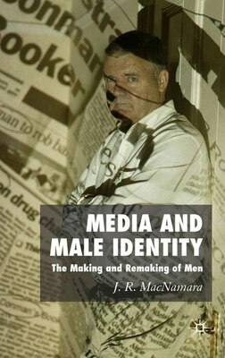 Book Media And Male Identity: The Making and Remaking of Men by J R MacNamara