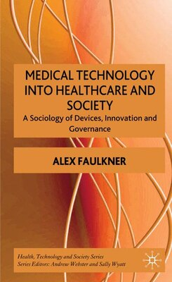 Book Medical Technology Into Healthcare and Society: A Sociology of Devices, Innovation and Governance by Alex Faulkner