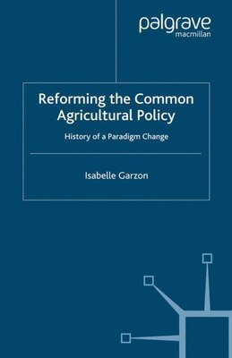 Book Reforming The Common Agricultural Policy: History of a Paradigm Change by Isabelle Garzon