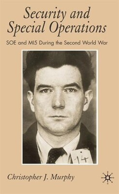 Book Security And Special Operations: SOE and MI5 During the Second World War by Christopher J. Murphy