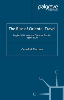Book The Rise of Oriental Travel: English Visitors To The Ottoman Empire, 1580-1720 by Gerald Maclean