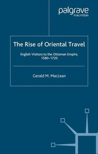 The Rise of Oriental Travel: English Visitors To The Ottoman Empire, 1580 -  1720