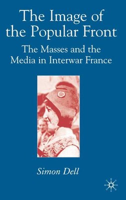 Book Image Of The Popular Front: The Masses and the Media in Interwar France by Simon Dell